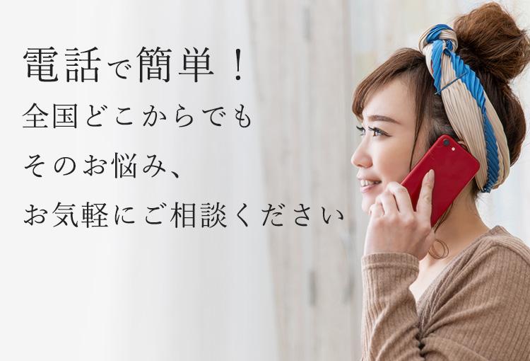 電話で簡単!全国どこからでもそのお悩み、お気軽にご相談ください